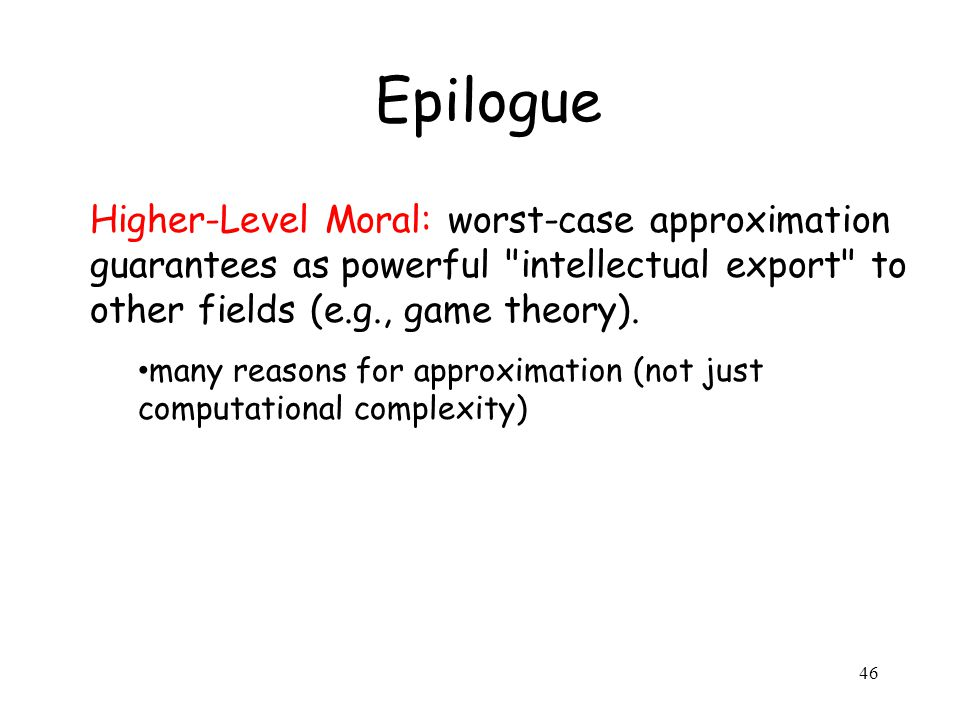 46 Epilogue Higher-Level Moral: worst-case approximation guarantees as powerful