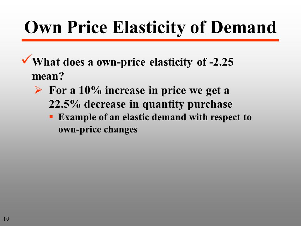 Own Price Elasticity of Demand 10 What does a own-price elasticity of -2.25 mean? For a 10% increase in price we get a 22.5% decrease in quantity purc