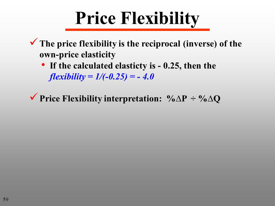 Price Flexibility The price flexibility is the reciprocal (inverse) of the own-price elasticity If the calculated elasticty is - 0.25, then the flexib