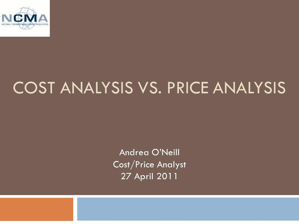 COST ANALYSIS VS. PRICE ANALYSIS Andrea ONeill Cost/Price Analyst 27 April 2011