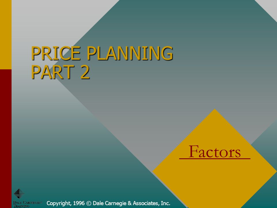 Copyright, 1996 © Dale Carnegie & Associates, Inc. PRICE PLANNING PART 2 Factors