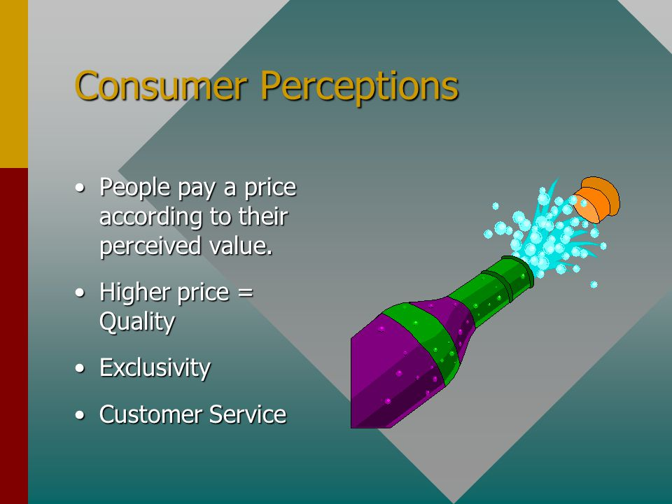 Consumer Perceptions People pay a price according to their perceived value.People pay a price according to their perceived value. Higher price = Quali