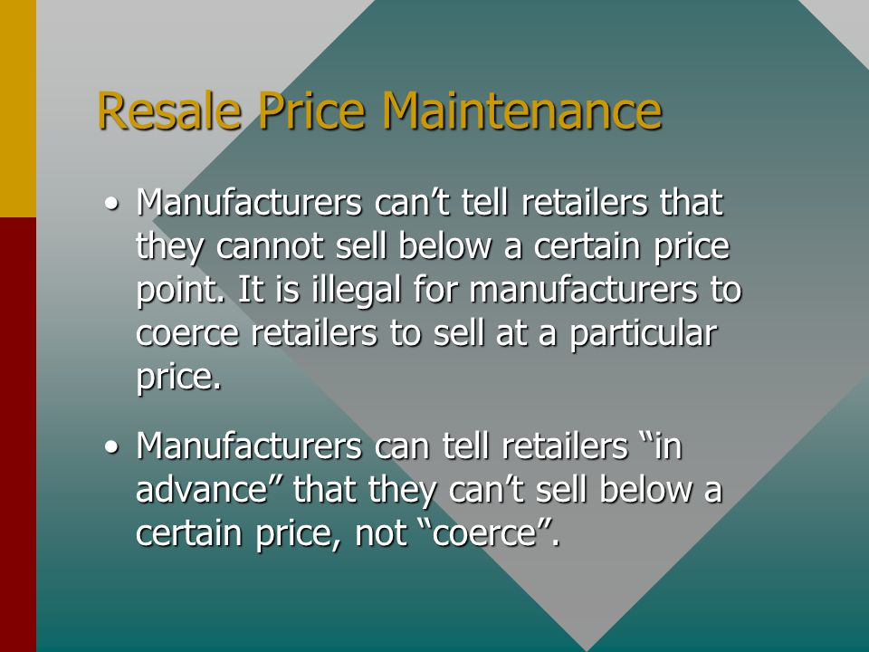 Resale Price Maintenance Manufacturers cant tell retailers that they cannot sell below a certain price point. It is illegal for manufacturers to coerc