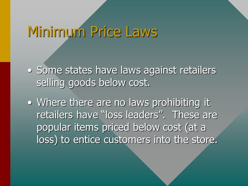 Minimum Price Laws Some states have laws against retailers selling goods below cost.Some states have laws against retailers selling goods below cost.