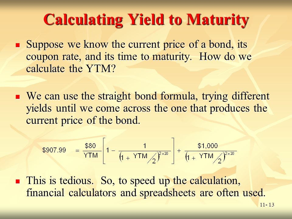 11- 13 Calculating Yield to Maturity Suppose we know the current price of a bond, its coupon rate, and its time to maturity. How do we calculate the Y