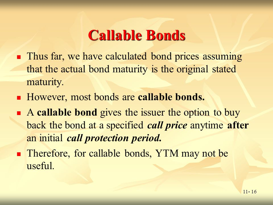 11- 16 Callable Bonds Thus far, we have calculated bond prices assuming that the actual bond maturity is the original stated maturity. However, most b