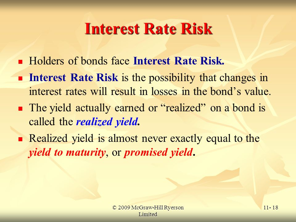 © 2009 McGraw-Hill Ryerson Limited 11- 18 Interest Rate Risk Holders of bonds face Interest Rate Risk. Interest Rate Risk is the possibility that chan