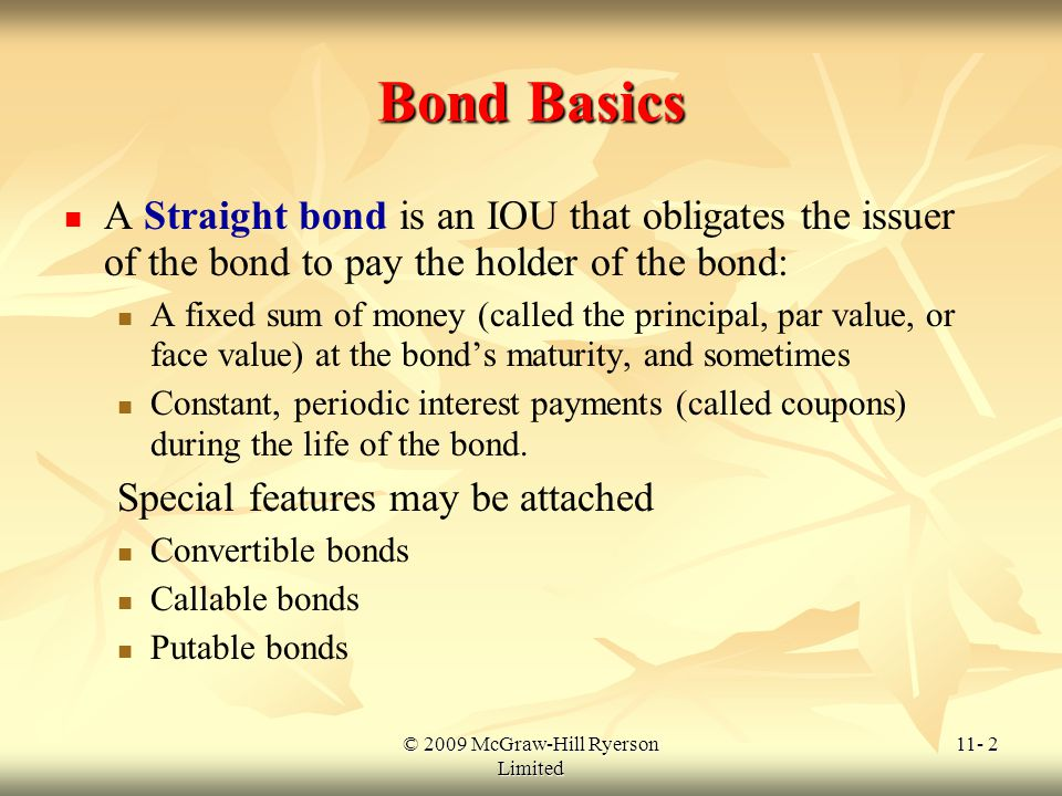 © 2009 McGraw-Hill Ryerson Limited 11- 2 Bond Basics A Straight bond is an IOU that obligates the issuer of the bond to pay the holder of the bond: A