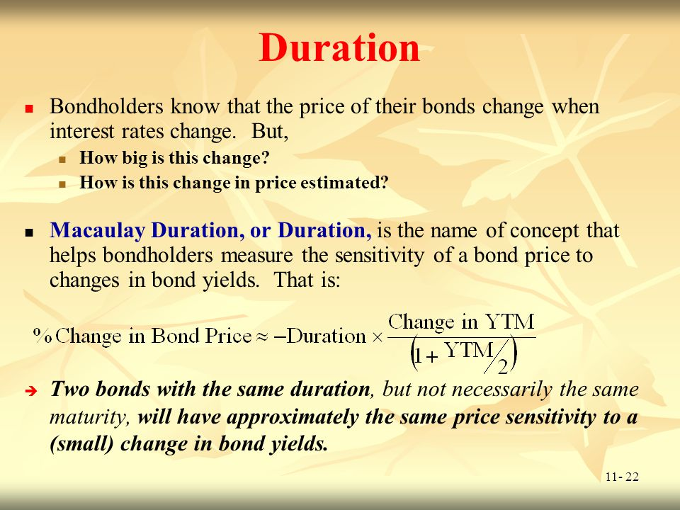 11- 22 Duration Bondholders know that the price of their bonds change when interest rates change. But, How big is this change? How is this change in p