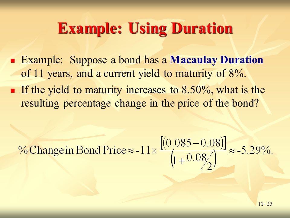 11- 23 Example: Using Duration Example: Suppose a bond has a Macaulay Duration of 11 years, and a current yield to maturity of 8%. If the yield to mat