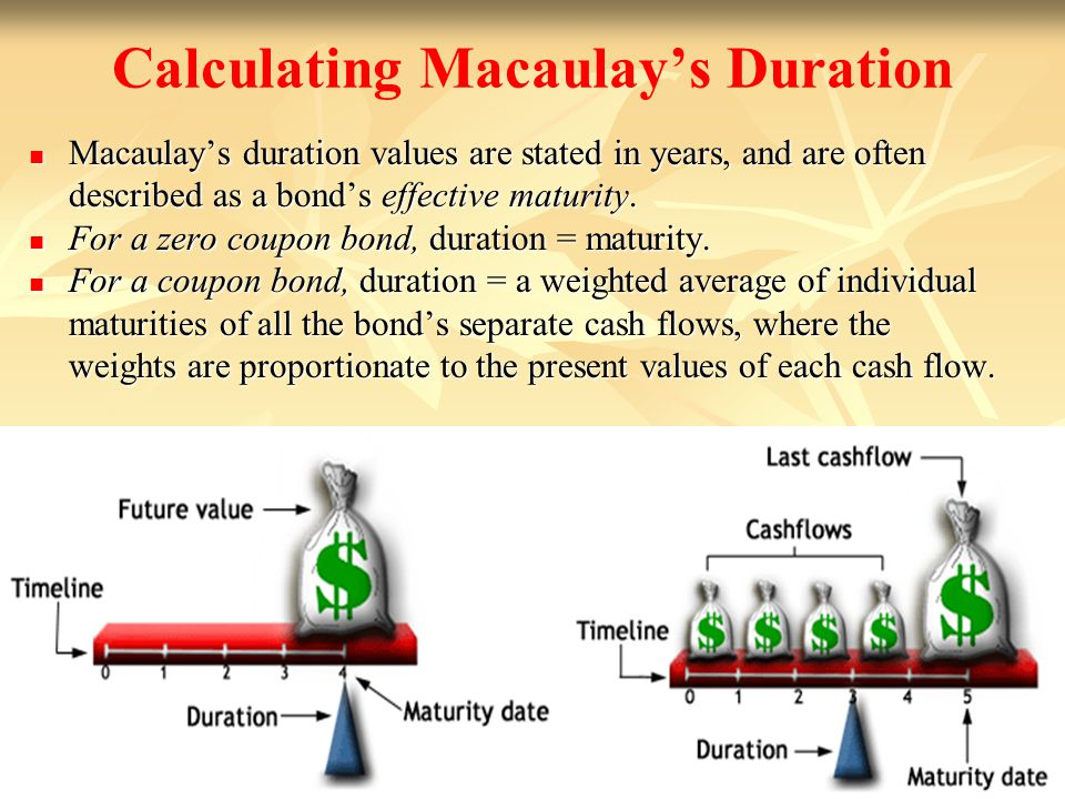 11- 25 Calculating Macaulays Duration Macaulays duration values are stated in years, and are often described as a bonds effective maturity. Macaulays