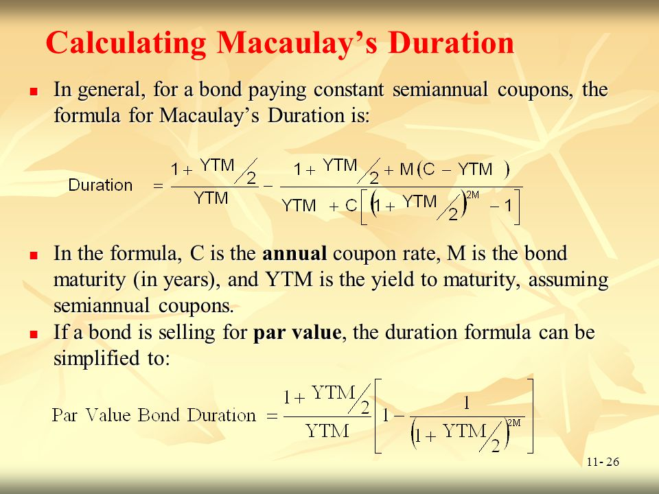 11- 26 Calculating Macaulays Duration In general, for a bond paying constant semiannual coupons, the formula for Macaulays Duration is: In general, fo