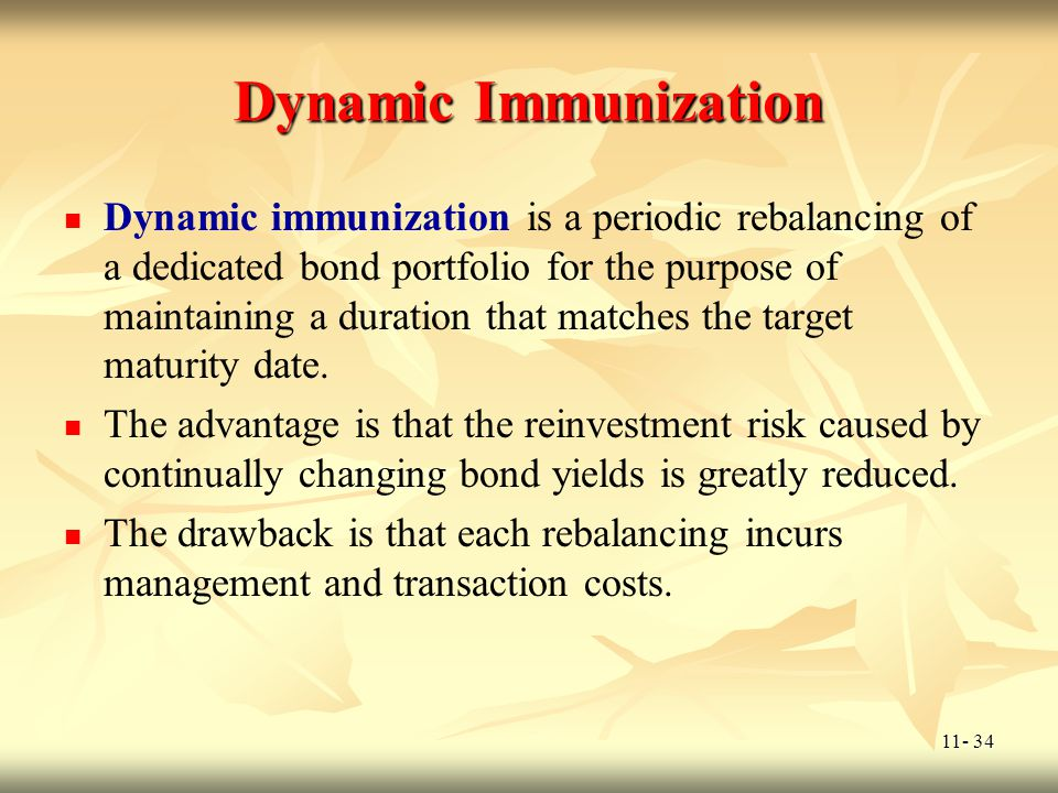 11- 34 Dynamic Immunization Dynamic immunization is a periodic rebalancing of a dedicated bond portfolio for the purpose of maintaining a duration tha