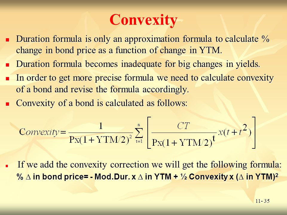 11- 35 Convexity Duration formula is only an approximation formula to calculate % change in bond price as a function of change in YTM. Duration formul