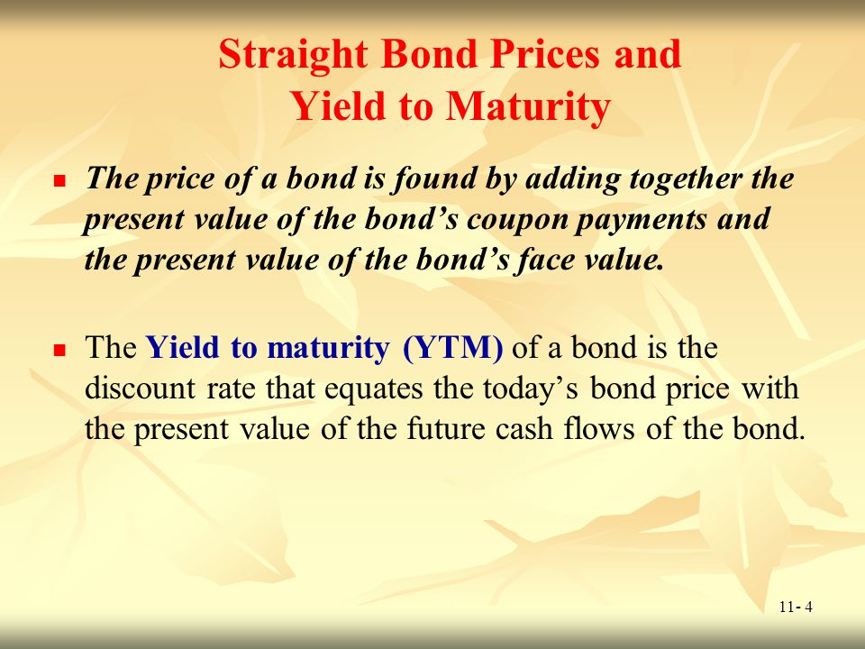 11- 4 Straight Bond Prices and Yield to Maturity The price of a bond is found by adding together the present value of the bonds coupon payments and th