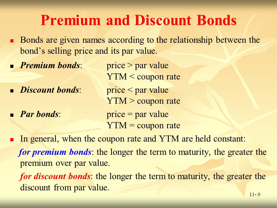 11- 9 Premium and Discount Bonds Bonds are given names according to the relationship between the bonds selling price and its par value. Premium bonds: