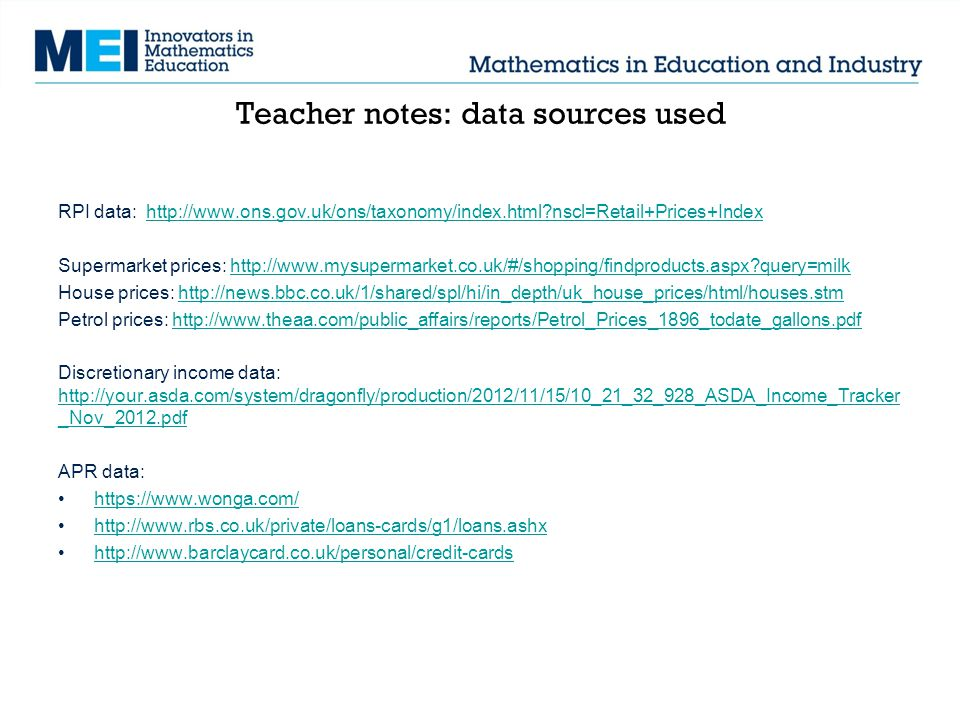 Teacher notes: data sources used RPI data: http://www.ons.gov.uk/ons/taxonomy/index.html nscl=Retail+Prices+Indexhttp://www.ons.gov.uk/ons/taxonomy/index.html nscl=Retail+Prices+Index Supermarket prices: http://www.mysupermarket.co.uk/#/shopping/findproducts.aspx query=milkhttp://www.mysupermarket.co.uk/#/shopping/findproducts.aspx query=milk House prices: http://news.bbc.co.uk/1/shared/spl/hi/in_depth/uk_house_prices/html/houses.stmhttp://news.bbc.co.uk/1/shared/spl/hi/in_depth/uk_house_prices/html/houses.stm Petrol prices: http://www.theaa.com/public_affairs/reports/Petrol_Prices_1896_todate_gallons.pdfhttp://www.theaa.com/public_affairs/reports/Petrol_Prices_1896_todate_gallons.pdf Discretionary income data: http://your.asda.com/system/dragonfly/production/2012/11/15/10_21_32_928_ASDA_Income_Tracker _Nov_2012.pdf http://your.asda.com/system/dragonfly/production/2012/11/15/10_21_32_928_ASDA_Income_Tracker _Nov_2012.pdf APR data: https://www.wonga.com/ http://www.rbs.co.uk/private/loans-cards/g1/loans.ashx http://www.barclaycard.co.uk/personal/credit-cards