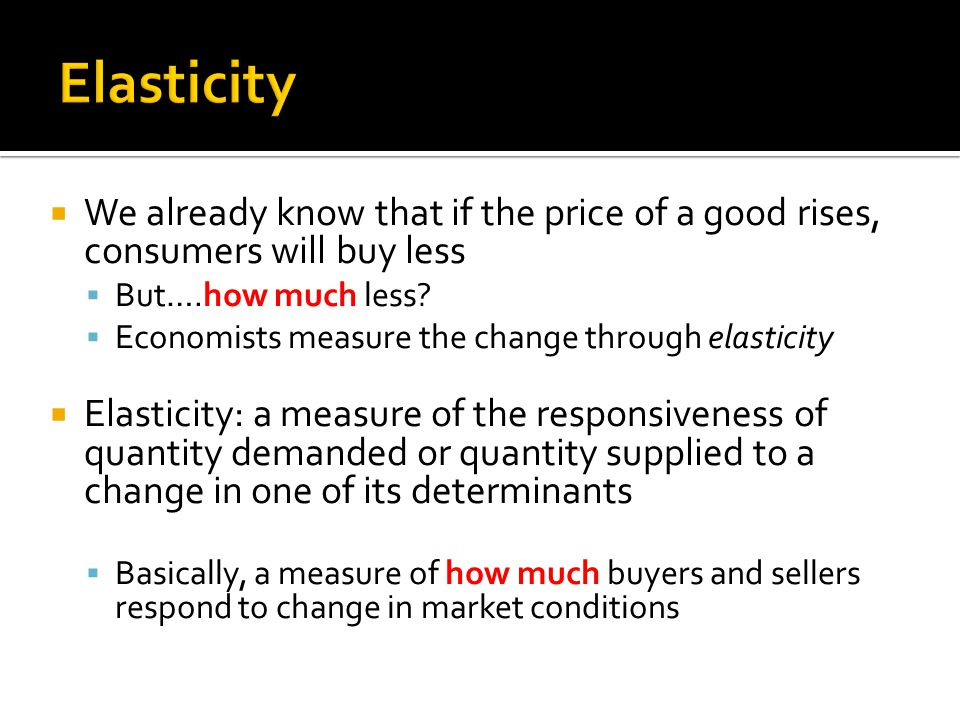 We already know that if the price of a good rises, consumers will buy less But….how much less? Economists measure the change through elasticity Elasti