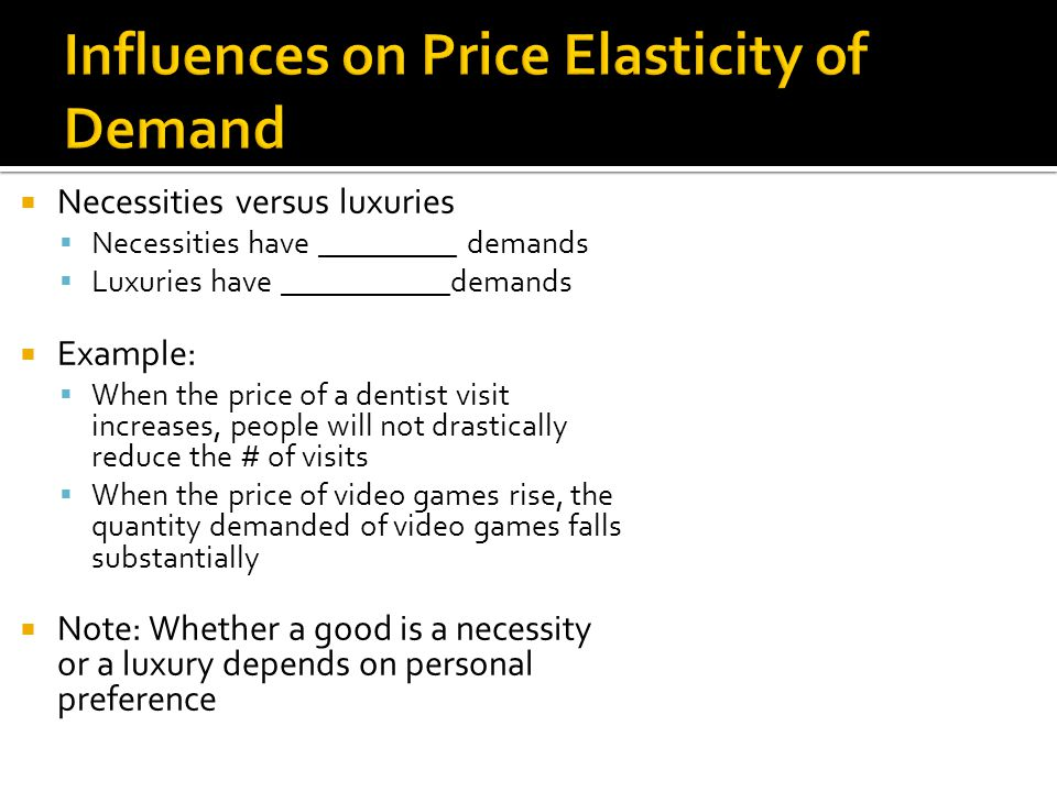 Necessities versus luxuries Necessities have _________ demands Luxuries have ___________demands Example: When the price of a dentist visit increases,