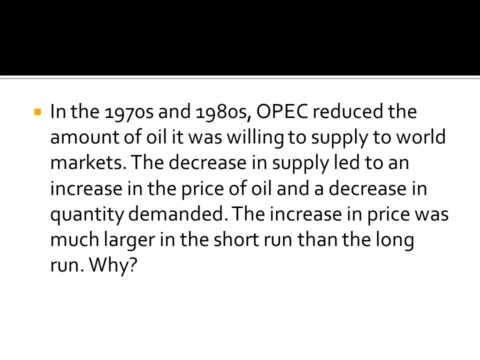 In the 1970s and 1980s, OPEC reduced the amount of oil it was willing to supply to world markets. The decrease in supply led to an increase in the pri