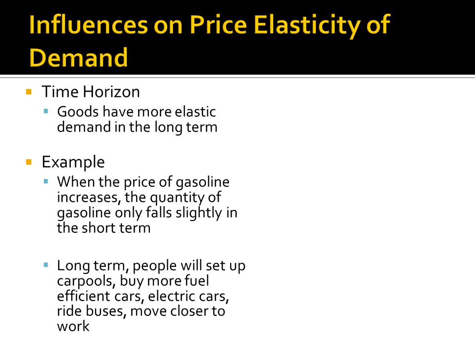 Time Horizon Goods have more elastic demand in the long term Example When the price of gasoline increases, the quantity of gasoline only falls slightl