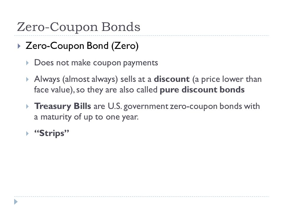 Zero-Coupon Bonds Zero-Coupon Bond (Zero) Does not make coupon payments Always (almost always) sells at a discount (a price lower than face value), so