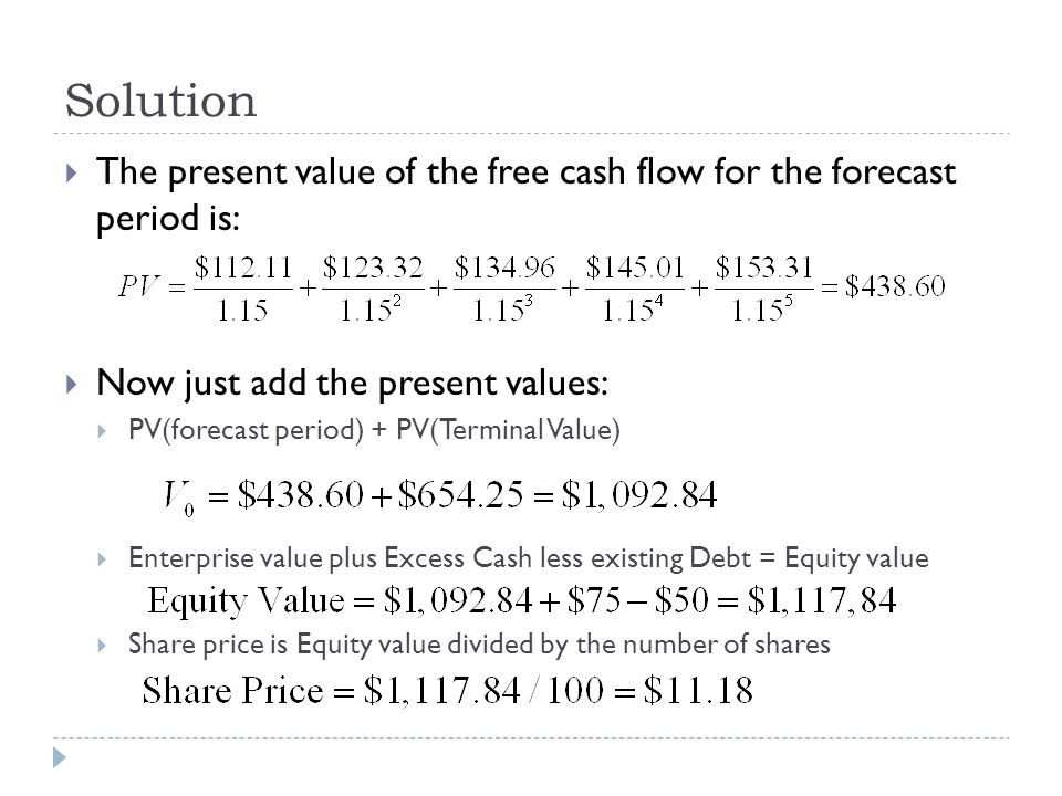 Solution The present value of the free cash flow for the forecast period is: Now just add the present values: PV(forecast period) + PV(Terminal Value)