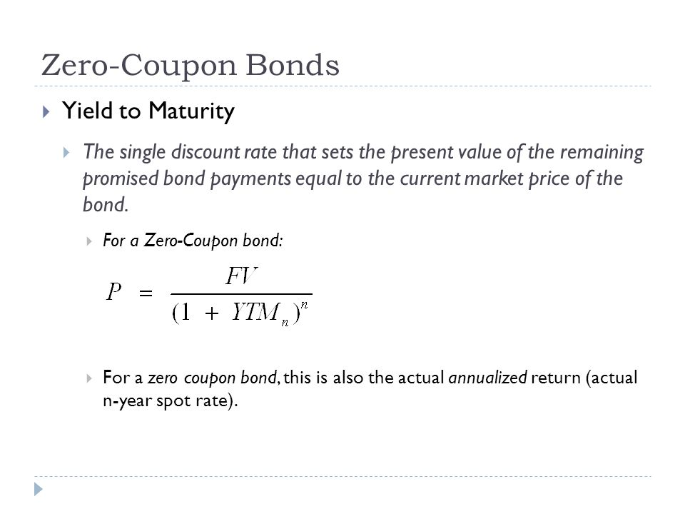 Zero-Coupon Bonds Yield to Maturity The single discount rate that sets the present value of the remaining promised bond payments equal to the current