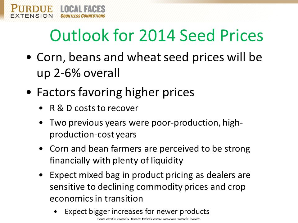 Outlook for 2014 Seed Prices Corn, beans and wheat seed prices will be up 2-6% overall Factors favoring higher prices R & D costs to recover Two previous years were poor-production, high- production-cost years Corn and bean farmers are perceived to be strong financially with plenty of liquidity Expect mixed bag in product pricing as dealers are sensitive to declining commodity prices and crop economics in transition Expect bigger increases for newer products