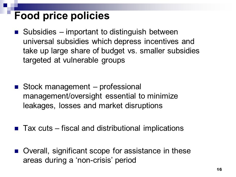 Food price policies Subsidies – important to distinguish between universal subsidies which depress incentives and take up large share of budget vs.