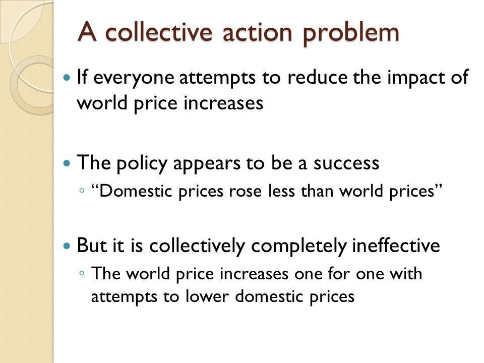 A collective action problem If everyone attempts to reduce the impact of world price increases The policy appears to be a success Domestic prices rose less than world prices But it is collectively completely ineffective The world price increases one for one with attempts to lower domestic prices