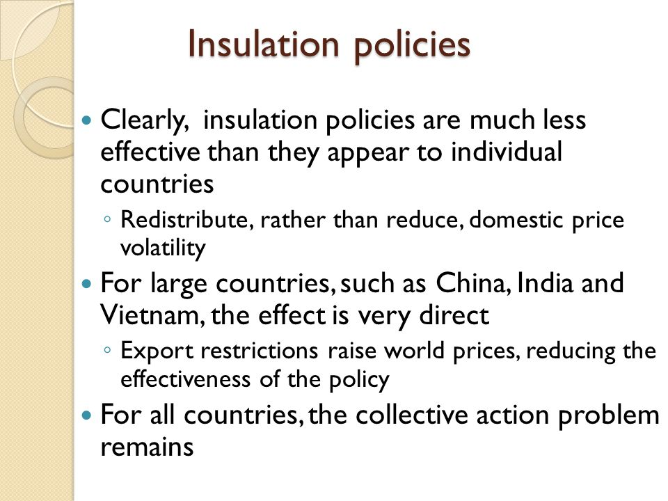 Insulation policies Clearly, insulation policies are much less effective than they appear to individual countries Redistribute, rather than reduce, do