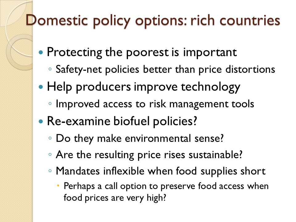 Domestic policy options: rich countries Protecting the poorest is important Safety-net policies better than price distortions Help producers improve t