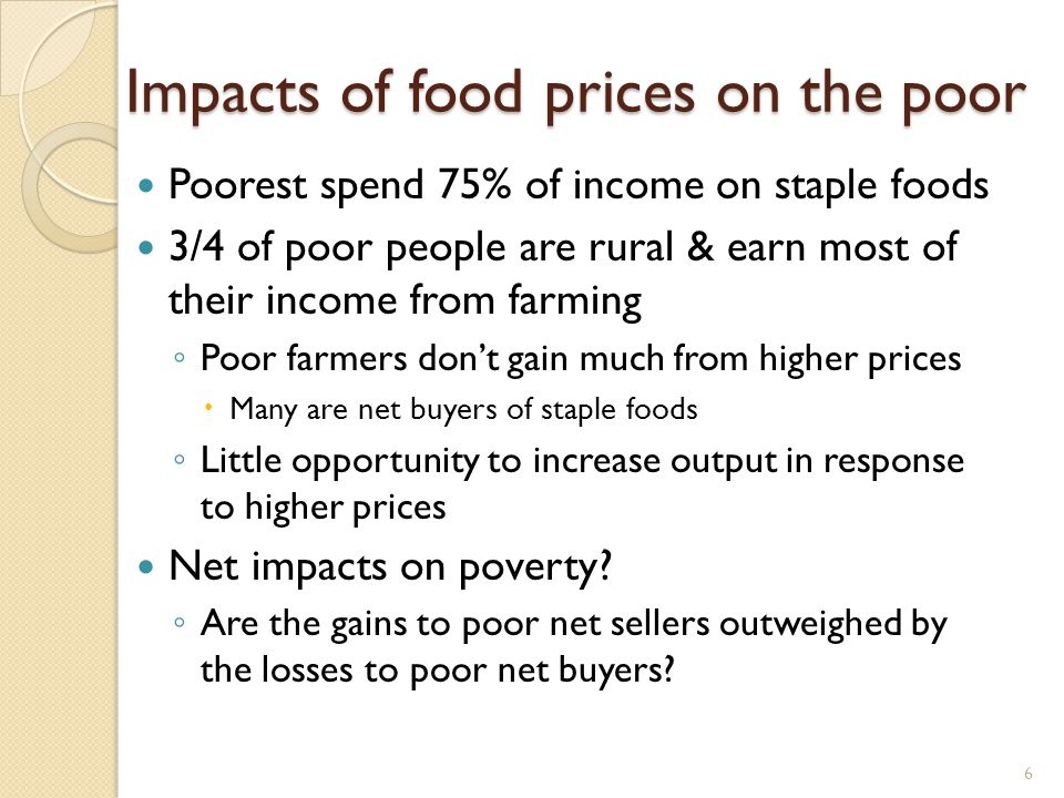 6 Impacts of food prices on the poor Poorest spend 75% of income on staple foods 3/4 of poor people are rural & earn most of their income from farming Poor farmers dont gain much from higher prices Many are net buyers of staple foods Little opportunity to increase output in response to higher prices Net impacts on poverty.