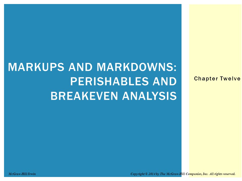 Chapter Twelve MARKUPS AND MARKDOWNS: PERISHABLES AND BREAKEVEN ANALYSIS Copyright © 2014 by The McGraw-Hill Companies, Inc.