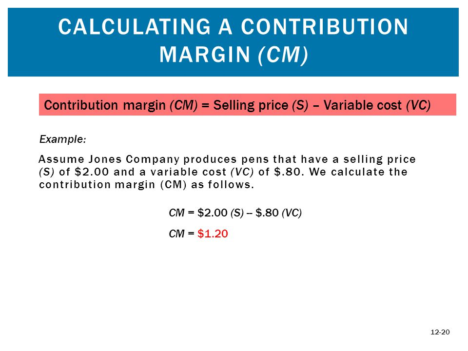 CALCULATING A CONTRIBUTION MARGIN (CM) Assume Jones Company produces pens that have a selling price (S) of $2.00 and a variable cost (VC) of $.80.
