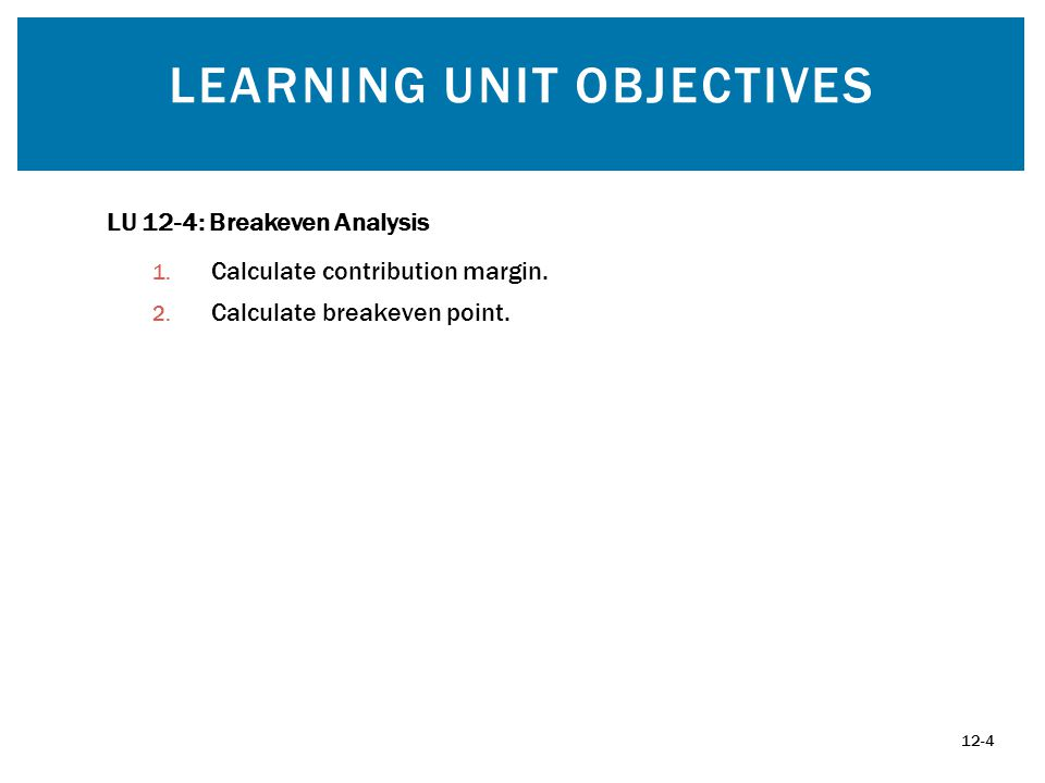 LEARNING UNIT OBJECTIVES 12-4 LU 12-4: Breakeven Analysis 1.