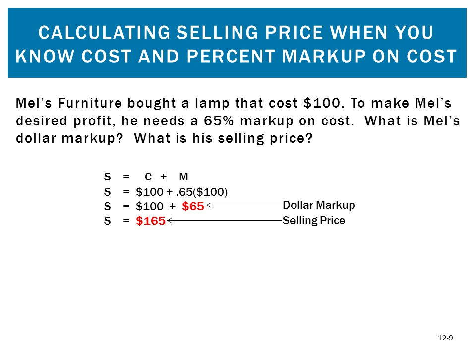 CALCULATING SELLING PRICE WHEN YOU KNOW COST AND PERCENT MARKUP ON COST 12-9 Mels Furniture bought a lamp that cost $100.