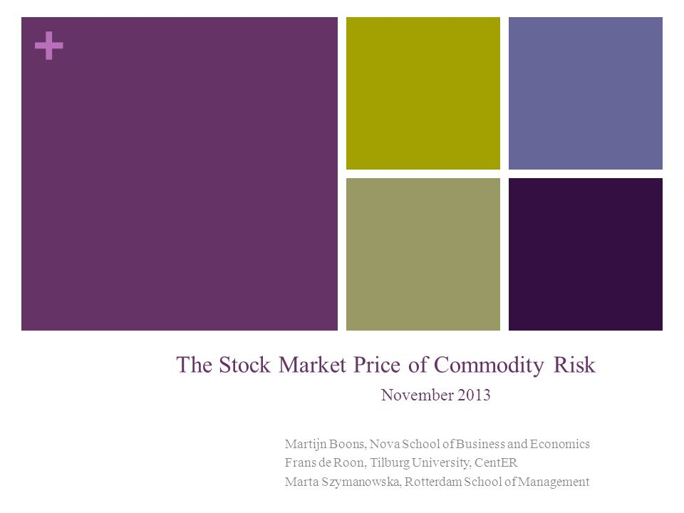 + The Stock Market Price of Commodity Risk November 2013 Martijn Boons, Nova School of Business and Economics Frans de Roon, Tilburg University, CentER Marta Szymanowska, Rotterdam School of Management