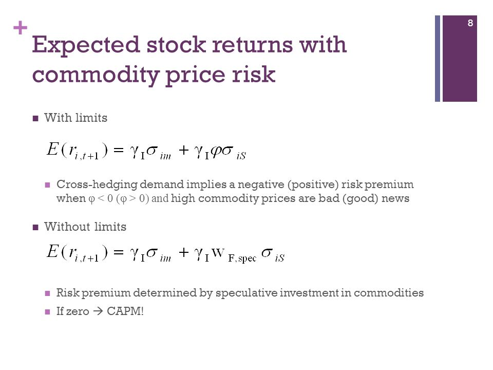 + Expected stock returns with commodity price risk With limits Cross-hedging demand implies a negative (positive) risk premium when φ 0) and high commodity prices are bad (good) news Without limits Risk premium determined by speculative investment in commodities If zero CAPM.