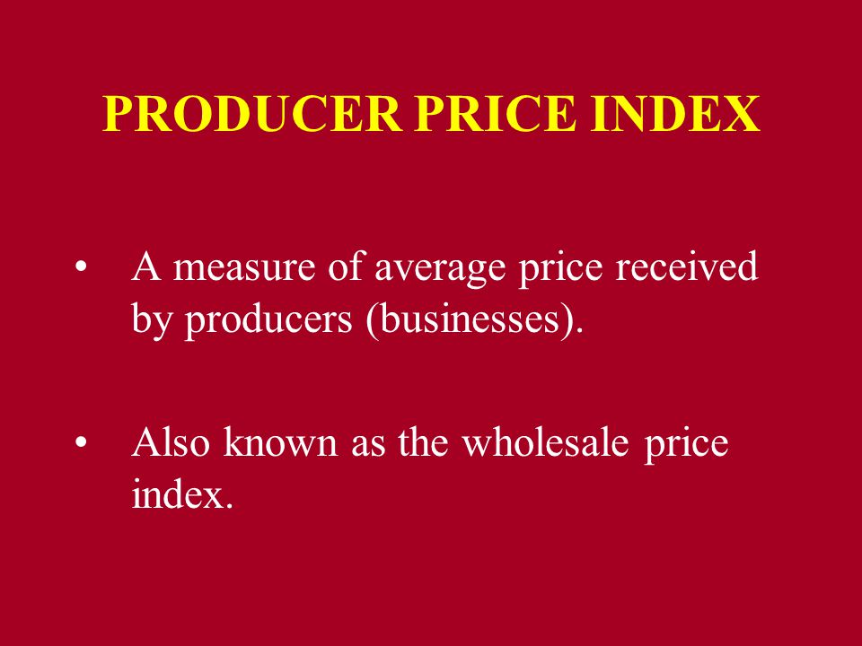 PRODUCER PRICE INDEX A measure of average price received by producers (businesses). Also known as the wholesale price index.