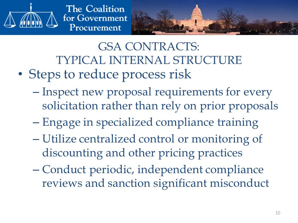 GSA CONTRACTS: TYPICAL INTERNAL STRUCTURE Steps to reduce process risk – Inspect new proposal requirements for every solicitation rather than rely on prior proposals – Engage in specialized compliance training – Utilize centralized control or monitoring of discounting and other pricing practices – Conduct periodic, independent compliance reviews and sanction significant misconduct 10