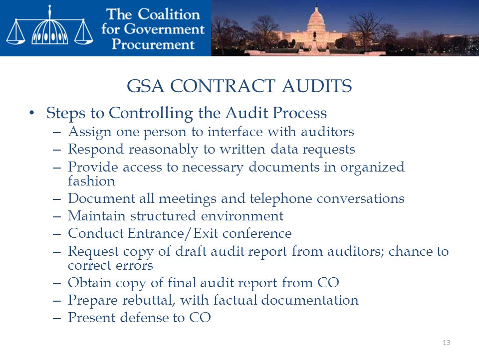 GSA CONTRACT AUDITS Steps to Controlling the Audit Process – Assign one person to interface with auditors – Respond reasonably to written data requests – Provide access to necessary documents in organized fashion – Document all meetings and telephone conversations – Maintain structured environment – Conduct Entrance/Exit conference – Request copy of draft audit report from auditors; chance to correct errors – Obtain copy of final audit report from CO – Prepare rebuttal, with factual documentation – Present defense to CO 13