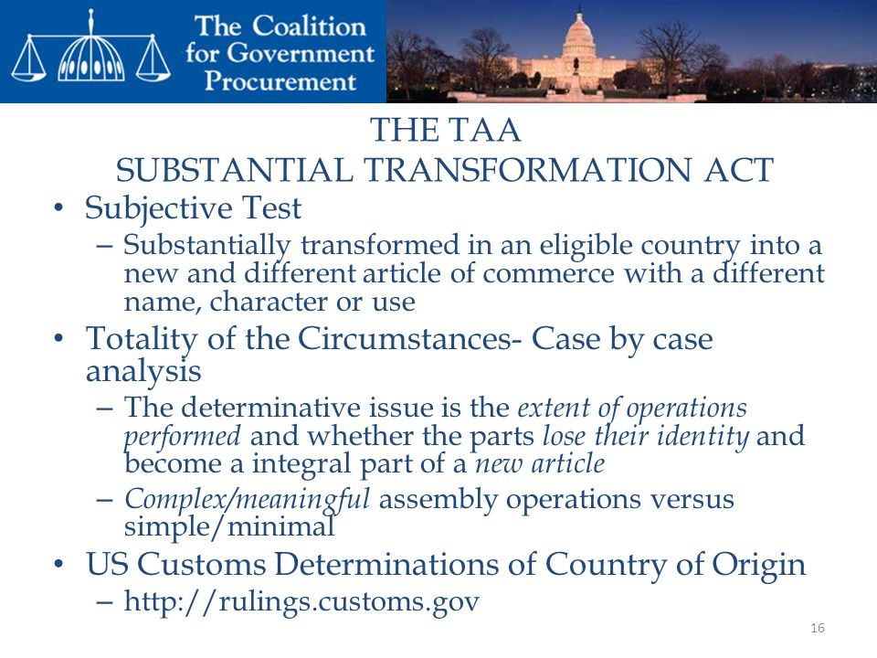 THE TAA SUBSTANTIAL TRANSFORMATION ACT Subjective Test – Substantially transformed in an eligible country into a new and different article of commerce with a different name, character or use Totality of the Circumstances- Case by case analysis – The determinative issue is the extent of operations performed and whether the parts lose their identity and become a integral part of a new article – Complex/meaningful assembly operations versus simple/minimal US Customs Determinations of Country of Origin – http://rulings.customs.gov 16