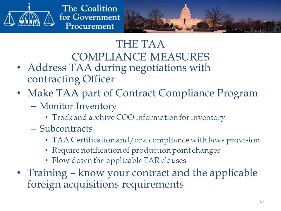 THE TAA COMPLIANCE MEASURES Address TAA during negotiations with contracting Officer Make TAA part of Contract Compliance Program – Monitor Inventory Track and archive COO information for inventory – Subcontracts TAA Certification and/or a compliance with laws provision Require notification of production point changes Flow down the applicable FAR clauses Training – know your contract and the applicable foreign acquisitions requirements 17