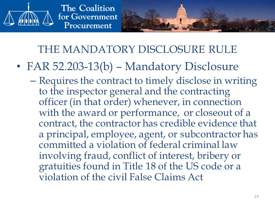THE MANDATORY DISCLOSURE RULE FAR 52.203-13(b) – Mandatory Disclosure – Requires the contract to timely disclose in writing to the inspector general and the contracting officer (in that order) whenever, in connection with the award or performance, or closeout of a contract, the contractor has credible evidence that a principal, employee, agent, or subcontractor has committed a violation of federal criminal law involving fraud, conflict of interest, bribery or gratuities found in Title 18 of the US code or a violation of the civil False Claims Act 19