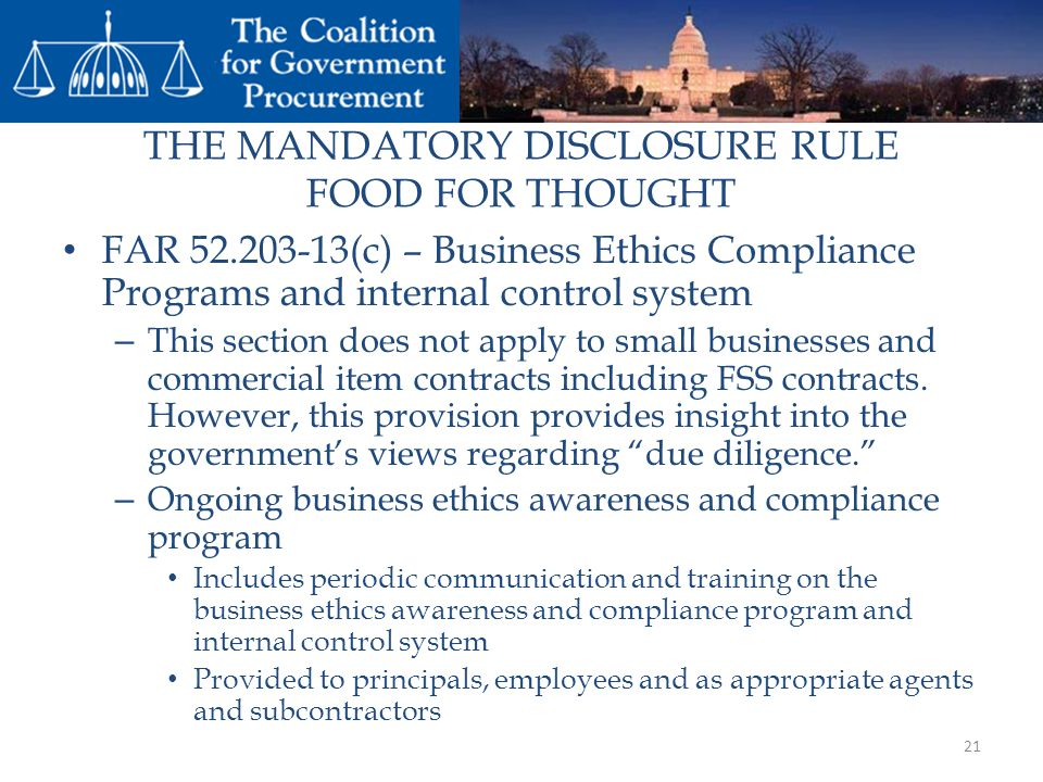 THE MANDATORY DISCLOSURE RULE FOOD FOR THOUGHT FAR 52.203-13(c) – Business Ethics Compliance Programs and internal control system – This section does not apply to small businesses and commercial item contracts including FSS contracts.