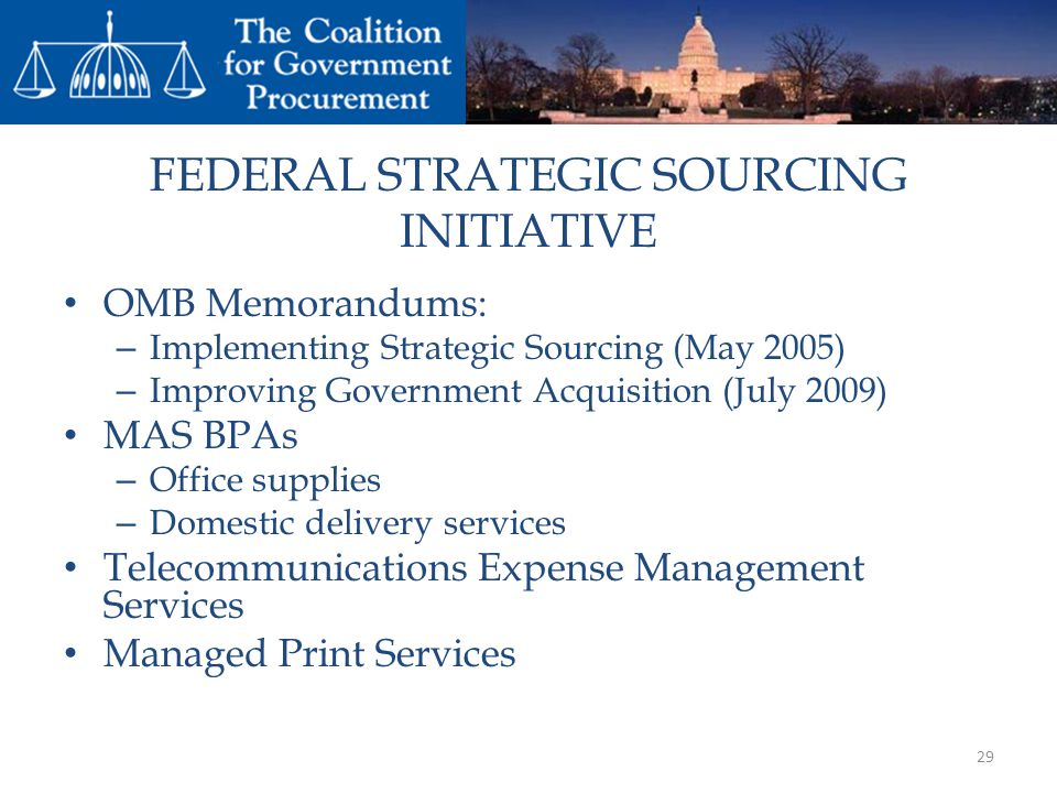 FEDERAL STRATEGIC SOURCING INITIATIVE OMB Memorandums: – Implementing Strategic Sourcing (May 2005) – Improving Government Acquisition (July 2009) MAS BPAs – Office supplies – Domestic delivery services Telecommunications Expense Management Services Managed Print Services 29
