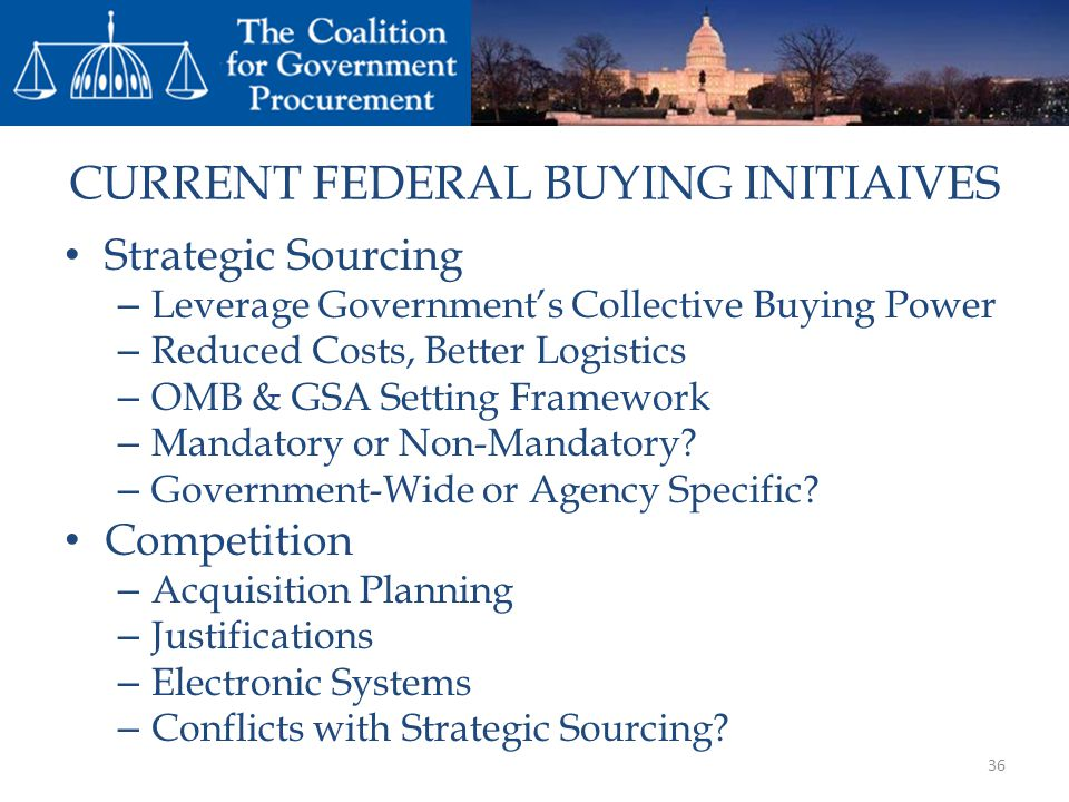 CURRENT FEDERAL BUYING INITIAIVES Strategic Sourcing – Leverage Governments Collective Buying Power – Reduced Costs, Better Logistics – OMB & GSA Setting Framework – Mandatory or Non-Mandatory.