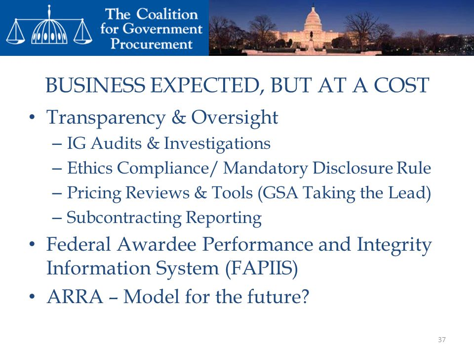 BUSINESS EXPECTED, BUT AT A COST Transparency & Oversight – IG Audits & Investigations – Ethics Compliance/ Mandatory Disclosure Rule – Pricing Reviews & Tools (GSA Taking the Lead) – Subcontracting Reporting Federal Awardee Performance and Integrity Information System (FAPIIS) ARRA – Model for the future.